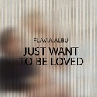 Flavia Albu. Just Want To Be Loved