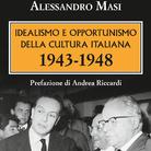 Idealismo e Opportunismo della Cultura Italiana. 1943-1948 di Alessandro Masi - Presentazione