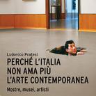 Ludovico Pratesi Perché l'Italia non ama più l'arte contemporanea. Mostre, musei, artisti