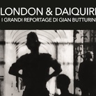 London & Daiquiri. I grandi reportage di Gian Butturini
