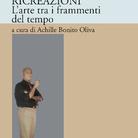 Ricreazioni. L'arte tra i frammenti del tempo a cura di Achille Bonito Oliva - Presentazione