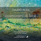 Claudio Fezza. Cosmorami di luce