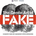 The Gentle Art of Fake. A proposito di copie, falsi e appropriazioni nell'arte contemporanea - Convegno
