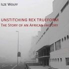Unstitching Rex Trueform. The Story of an African Factory di Ilze Wolff - Presentazione