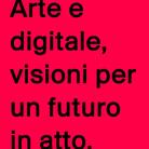 Arte e digitale, visioni per un futuro in atto