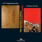 A.T. Anghelopoulos e Andrea Pinchi. Tra Materia e Anima. Tra Memoria e Tempo