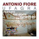 Antonio Fiore Ufagrà. Passato, Presente Futurismo
