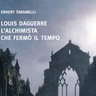 Louis Daguerre. L'alchimista che fermò il tempo di Ennery Taramelli - Presentazione