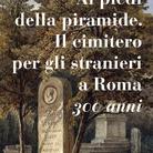 Ai piedi della Piramide. Il cimitero per gli stranieri a Roma. 300 anni