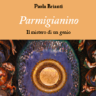 Parmigianino. Il mistero di un genio di Paola Brianti - Presentazione