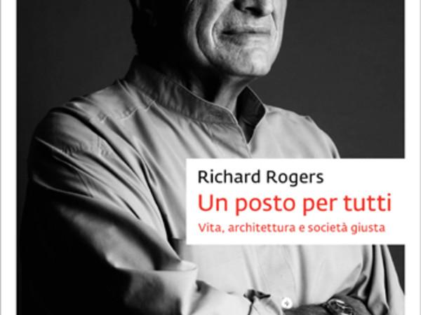Un posto per tutti. Vita, architettura e società giusta di Richard Rogers, Johan & Levi Editore (2018)