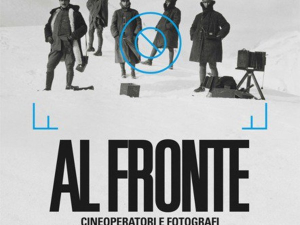 Al fronte. Cineoperatori e fotografi raccontano la Grande Guerra, Museo Nazionale del Cinema, Torino