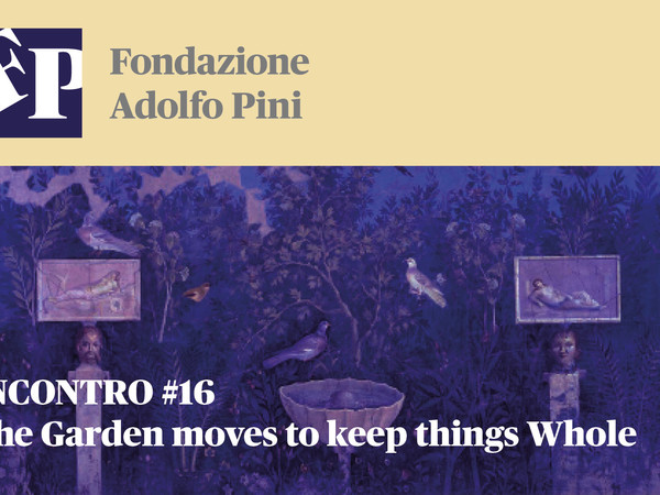 INCONTRO #16 - The Garden moves to keep things Whole, Fondazione Adolfo Pini, Milano