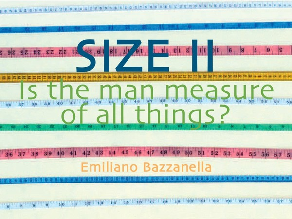Emiliano Bazzanella. SIZE II. Is the man measure of all things?