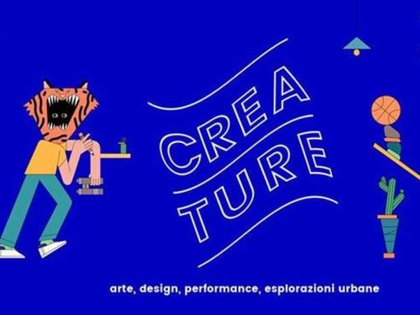 Creature 2017. Arte, design, performance, esplorazioni urbane