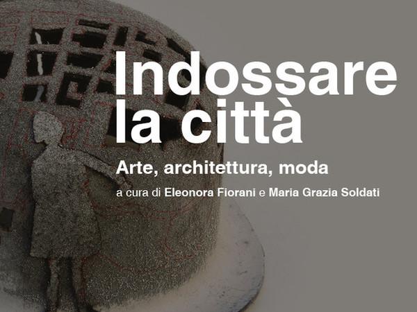 Indossare la città. Loretta Cappanera, Amalia Del Ponte, Rebecca Forster. Arte, Architettura, Moda