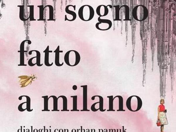 Un sogno fatto a Milano. Dialoghi con Orhan Pamuk intorno alla poetica del museo