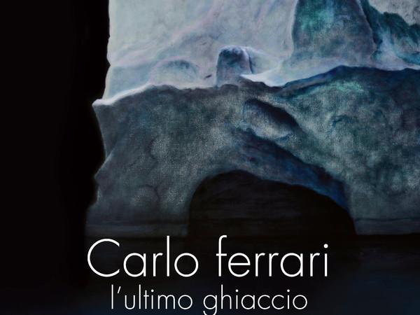 Carlo Ferrari. L'ultimo ghiaccio, Galleria Parmeggiani, Reggio Emilia